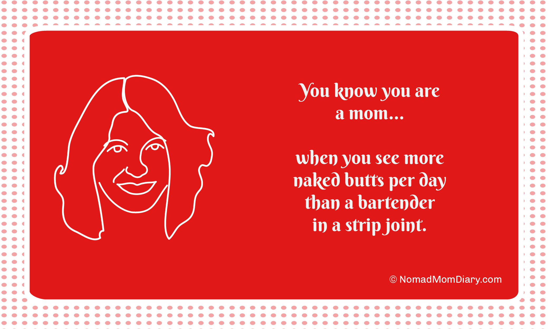 You know you are a mom when you see more naked butts per day than a bartender at a strip joint.