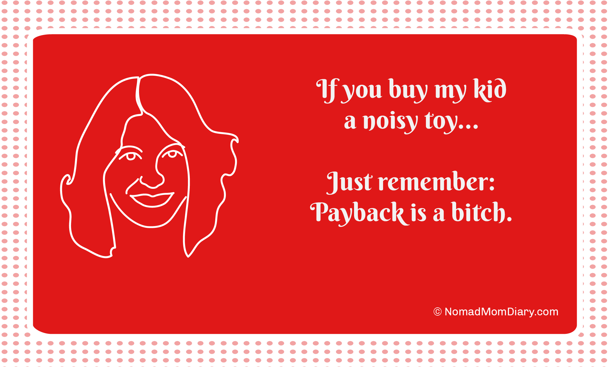 If you buy my kids a noisy toy, just remember: payback is a bitch