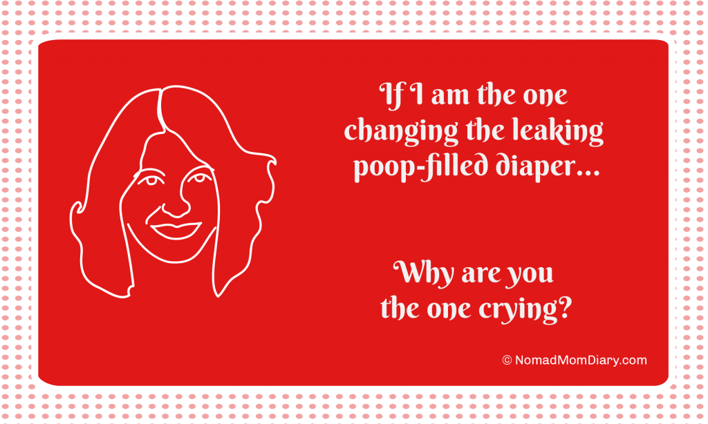 If I am the one changing the leaking, poop-filled diaper, why are you the one crying?